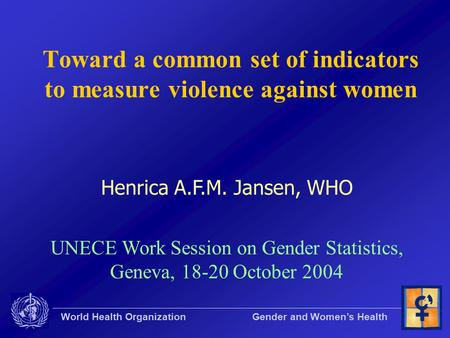 World Health Organization Gender and Women's Health Toward a common set of indicators to measure violence against women Henrica A.F.M. Jansen, WHO UNECE.