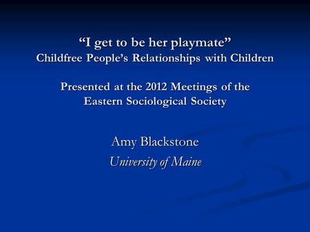 """I get to be her playmate"" Childfree People's Relationships with Children Presented at the 2012 Meetings of the Eastern Sociological Society Amy Blackstone."