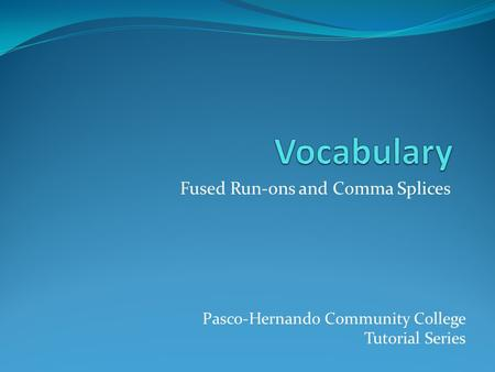 Fused Run-ons and Comma Splices Pasco-Hernando Community College Tutorial Series.