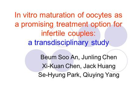 In vitro maturation of oocytes as a promising treatment option for infertile couples: a transdisciplinary study Beum Soo An, Junling Chen Xi-Kuan Chen,