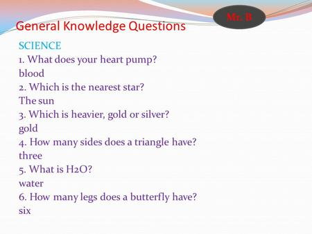 General Knowledge Questions SCIENCE 1. What does your heart pump? blood 2. Which is the nearest star? The sun 3. Which is heavier, gold or silver? gold.