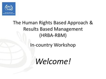The Human Rights Based Approach & Results Based Management (HRBA-RBM) In-country Workshop Welcome!