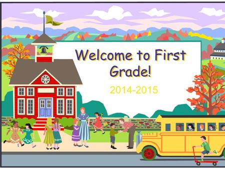 Welcome to First Grade! 2014-2015. Welcome to First Grade!  We will introduce you to first grade and to our curriculum.  If you have any questions during.