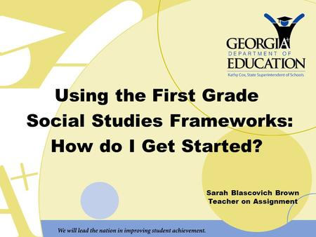 Using the First Grade Social Studies Frameworks: How do I Get Started? Sarah Blascovich Brown Teacher on Assignment.