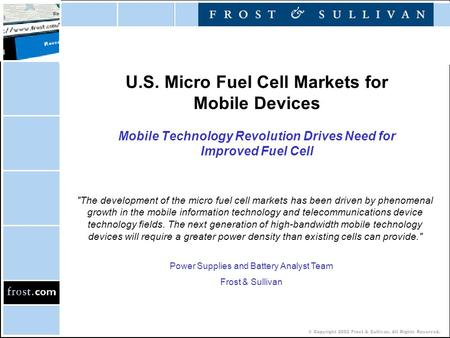 © Copyright 2002 Frost & Sullivan. All Rights Reserved. U.S. Micro Fuel Cell Markets for Mobile Devices Mobile Technology Revolution Drives Need for Improved.