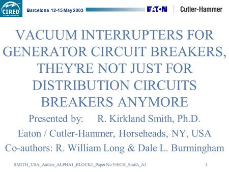 SMITH_USA_Author_ALPHA1_BLOCK1_Paper No 5-ECH_Smith_A1 Barcelona 12-15 May 2003 1 VACUUM INTERRUPTERS FOR GENERATOR CIRCUIT BREAKERS, THEY'RE NOT JUST.