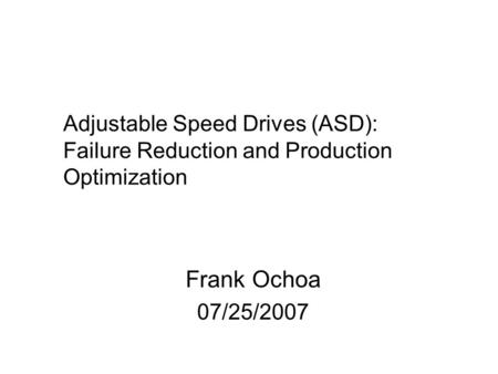 Adjustable Speed Drives (ASD): Failure Reduction and Production Optimization Frank Ochoa 07/25/2007.