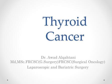 Thyroid Cancer Dr. Awad Alqahtani Md,MSc.FRCSC(G.Surgery)FRCSC(Surgical Oncology) Laparoscopic and Bariatric Surgery.