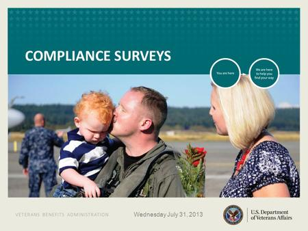 VETERANS BENEFITS ADMINISTRATION VETERANS BENEFITS ADMINISTRATION COMPLIANCE SURVEYS Wednesday July 31, 2013.