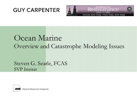 Ocean Marine Overview and Catastrophe Modeling Issues Steven G. Searle, FCAS SVP Instrat.