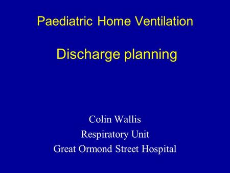 Paediatric Home Ventilation Discharge planning Colin Wallis Respiratory Unit Great Ormond Street Hospital.