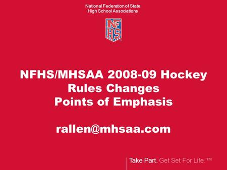 Take Part. Get Set For Life.™ National Federation of State High School Associations NFHS/MHSAA 2008-09 Hockey Rules Changes Points of Emphasis