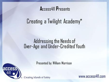 A ccess411 P resents Creating a Twilight Academy* Addressing the Needs of Over-Age and Under-Credited Youth Presented by: William Morrison.