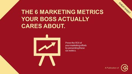 THE 6 MARKETING METRICS YOUR BOSS ACTUALLY CARES ABOUT. Prove the ROI of your marketing efforts by presenting these six metrics. CHEAT SHEET.
