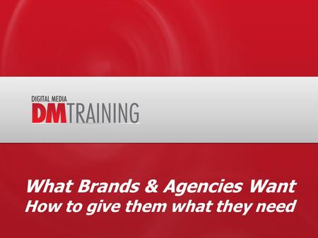 What Brands & Agencies Want How to give them what they need.