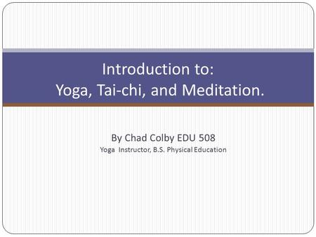 By Chad Colby EDU 508 Yoga Instructor, B.S. Physical Education Introduction to: Yoga, Tai-chi, and Meditation.