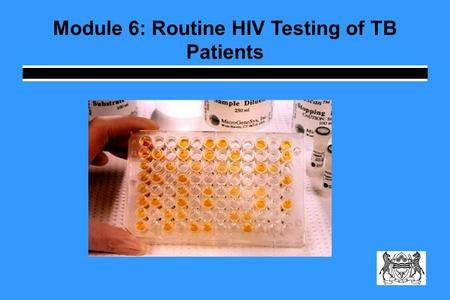 Module 6: Routine HIV Testing of TB Patients. Learning Objectives Explain why TB suspects and patients should be routinely tested for HIV Summarize the.