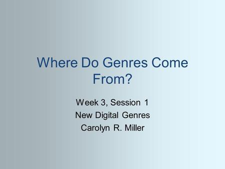 Where Do Genres Come From? Week 3, Session 1 New Digital Genres Carolyn R. Miller.
