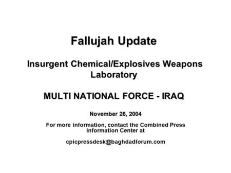Fallujah Update Insurgent Chemical/Explosives Weapons Laboratory MULTI NATIONAL FORCE - IRAQ November 26, 2004 For more information, contact the Combined.