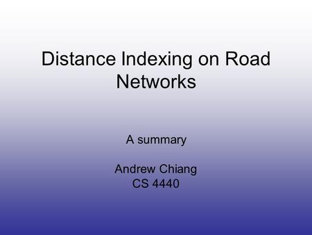 Distance Indexing on Road Networks A summary Andrew Chiang CS 4440.