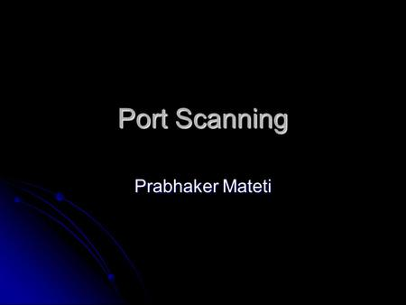 Port Scanning Prabhaker Mateti. Mateti, Port Scanning2 Port scanning Attackers wish to discover services they can break into. Attackers wish to discover.