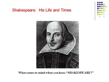 "Shakespeare: His Life and Times What comes to mind when you hear, ""SHAKESPEARE?"""