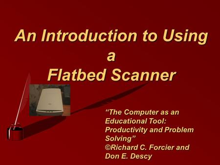 "An Introduction to Using a Flatbed Scanner ""The Computer as an Educational Tool: Productivity and Problem Solving"" ©Richard C. Forcier and Don E. Descy."