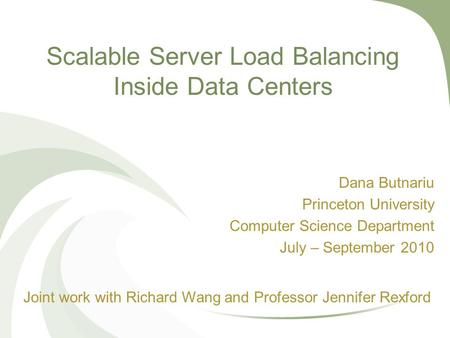 Scalable Server Load Balancing Inside Data Centers Dana Butnariu Princeton University Computer Science Department July – September 2010 Joint work with.