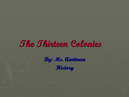The Thirteen Colonies By: Ms. Aartman History.