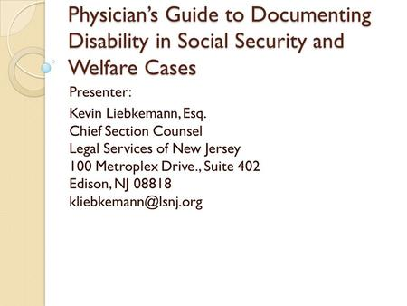 Physician's Guide to Documenting Disability in Social Security and Welfare Cases Presenter: Kevin Liebkemann, Esq. Chief Section Counsel Legal Services.