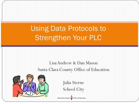 Lisa Andrew & Dan Mason Santa Clara County Office of Education Julia Sterne School City Using Data Protocols to Strengthen Your PLC.