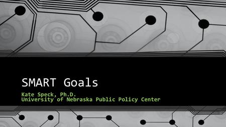 SMART Goals Kate Speck, Ph.D. University of Nebraska Public Policy Center.