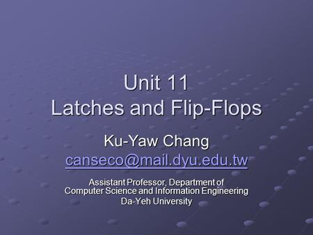 Unit 11 Latches and Flip-Flops Ku-Yaw Chang Assistant Professor, Department of Computer Science and Information Engineering Da-Yeh.