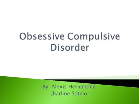 By: Alexis Hernandez Jharline Sotelo.  Obsessive Compulsive Disorder is an anxiety disorder where people can't control their thoughts, feelings, ideas,