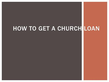 HOW TO GET A CHURCH LOAN. . Prepare the church's financial statements. (Three year history is good) Balance Sheet Income Statement STEP 1.