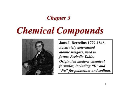 1 Chemical Compounds Chapter 3 Jons J. Berzelius 1779-1848. Accurately determined atomic weights, used in future Periodic Table. Originated modern chemical.