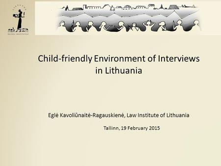 Child-friendly Environment of Interviews in Lithuania Eglė Kavoliūnaitė-Ragauskienė, Law Institute of Lithuania Tallinn, 19 February 2015.
