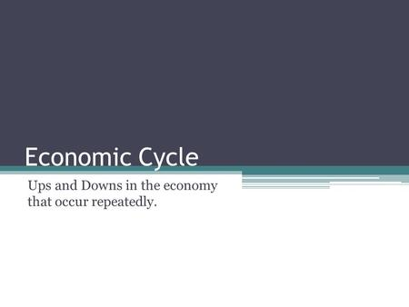 Economic Cycle Ups and Downs in the economy that occur repeatedly.