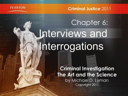 Criminal Justice 2011 Chapter 6: Interviews and Interrogations Criminal Investigation The Art and the Science by Michael D. Lyman Copyright 2011.