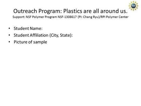 Outreach Program: Plastics are all around us. Support: NSF Polymer Program NSF-1308617 (PI: Chang Ryu)/RPI Polymer Center Student Name: Student Affiliation.