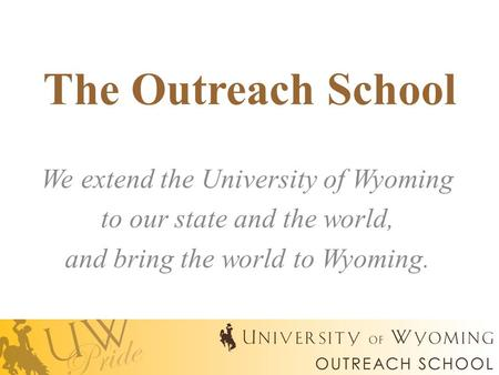 The Outreach School We extend the University of Wyoming to our state and the world, and bring the world to Wyoming.