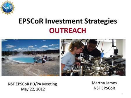 EPSCoR Investment Strategies OUTREACH 1 NSF EPSCoR PD/PA Meeting May 22, 2012 Martha James NSF EPSCoR.