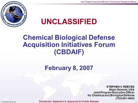 Joint Program Executive Office for Chemical and Biological Defense 070208_CBDAIF_Brief_JPEO 1 STEPHEN V. REEVES Major General, USA Joint Program Executive.