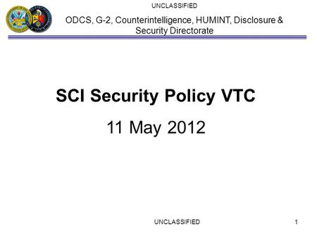 UNCLASSIFIED ODCS, G-2, Counterintelligence, HUMINT, Disclosure & Security Directorate SCI Security Policy VTC 11 May 2012 UNCLASSIFIED1.