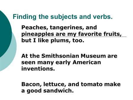 Finding the subjects and verbs. Peaches, tangerines, and pineapples are my favorite fruits, but I like plums, too. At the Smithsonian Museum are seen many.