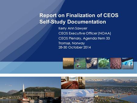 Report on Finalization of CEOS Self-Study Documentation Kerry Ann Sawyer CEOS Executive Officer (NOAA) CEOS Plenary, Agenda Item 33 Tromsø, Norway 28-30.