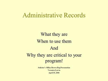 Administrative Records What they are When to use them And Why they are critical to your program! Solicitor's Office Brown Bag Presentation Veronica Larvie.