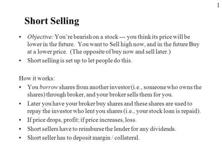 Short Selling Objective: You're bearish on a stock --- you think its price will be lower in the future. You want to Sell high now, and in the future Buy.