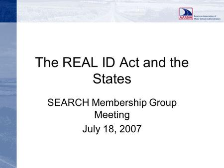 The REAL ID Act and the States SEARCH Membership Group Meeting July 18, 2007.