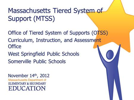 Massachusetts Tiered System of Support (MTSS) Office of Tiered System of Supports (OTSS) Curriculum, Instruction, and Assessment Office West Springfield.